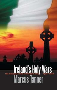 Ireland's Holy Wars: The Struggle for a Nation's Soul, 1500-2000 - Marcus Tanner - cover