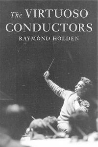 The Virtuoso Conductors: The Central European Tradition from Wagner to Karajan - Raymond Holden - cover