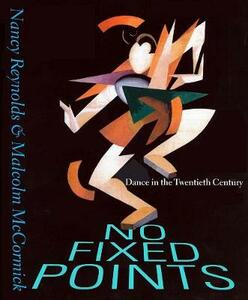 No Fixed Points: Dance in the Twentieth Century - Nancy Reynolds,Malcolm McCormick - cover
