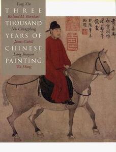 Three Thousand Years of Chinese Painting - Richard M. Barnhart,Xin Yang - cover