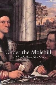 Under the Molehill: An Elizabethan Spy Story - John Bossy - cover