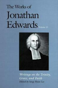The Works of Jonathan Edwards, Vol. 21: Volume 21: Writings on the Trinity, Grace, and Fait - Jonathan Edwards - cover