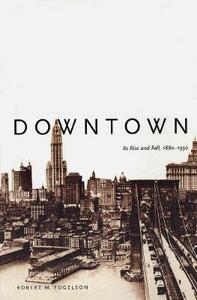 Downtown: Its Rise and Fall, 1880-1950 - Robert M. Fogelson - cover