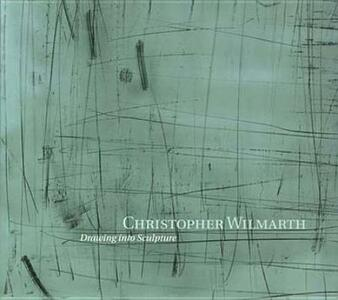 Christopher Wilmarth: Drawing into Sculpture - Edward Saywell - cover