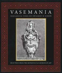 Vasemania: Neoclassical Form and Ornament in Europe: Selections from The Metropolitan Museum of Art - cover