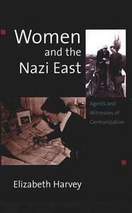 Women and the Nazi East: Agents and Witnesses of Germanization - Elizabeth Harvey - cover