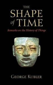 The Shape of Time: Remarks on the History of Things - George Kubler - cover