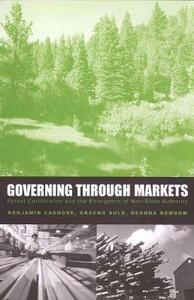 Governing Through Markets: Forest Certification and the Emergence of Non-State Authority - Benjamin Cashore,Graeme Auld,Deanna Newsom - cover