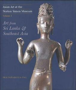 Asian Art at the Norton Simon Museum: Volume 3: Art from Sri Lanka and Southeast Asia - Pratapaditya Pal - cover