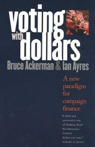 Voting with Dollars: A New Paradigm for Campaign Finance - Bruce A. Ackerman,Ian Ayres - cover
