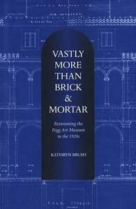 Vastly More Than Brick & Mortar: Reinventing the Fogg Art Museum in the 1920s - Kathryn Brush - cover