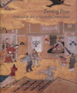 Turning Point: Oribe and the Arts of Sixteenth-Century Japan - cover
