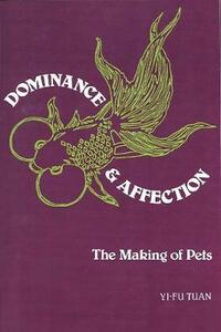 Dominance & Affection: The Making of Pets - Yi-fu Tuan - cover