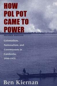 How Pol Pot Came to Power: Colonialism, Nationalism, and Communism in Cambodia, 1930-1975; Second Edition - Ben Kiernan - cover