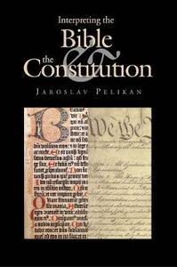 Interpreting the Bible & the Constitution - Jaroslav Pelikan - cover