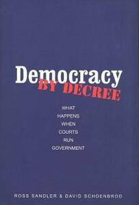 Democracy by Decree: What Happens When Courts Run Government - Ross Sandler,David Schoenbrod - cover