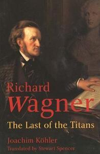 Richard Wagner: The Last of the Titans - Joachim Kohler - cover