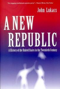 A New Republic: A History of the United States in the Twentieth Century - John R. Lukacs - cover