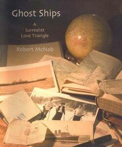 Ghost Ships: A Surrealist Love Triangle - Robert McNab - cover