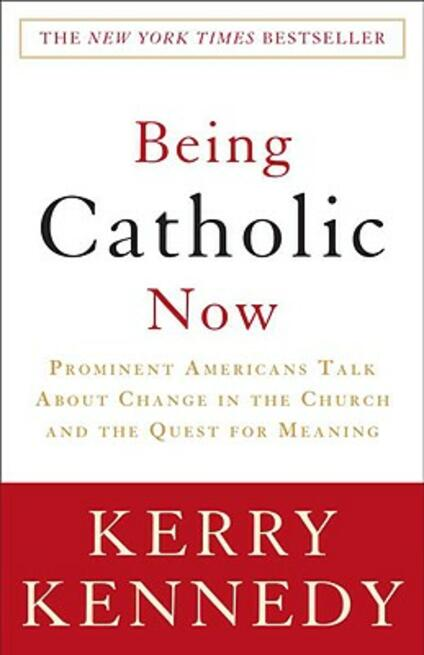 Being Catholic Now: Prominent Americans Talk About Change in the Church and the Quest for Meaning - Kerry Kennedy - cover
