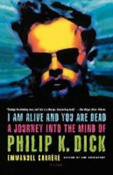 I Am Alive and You Are Dead: A Journey Into the Mind of Philip K. Dick - Emmanuel Carrere - cover
