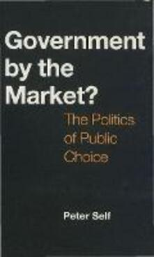 Government by the Market?: The Politics of Public Choice - Peter Self - cover