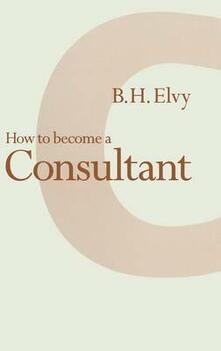 How to Become a Consultant - B. H. Elvy - cover