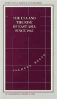 The USA and the Rise of East Asia since 1945: Dilemmas of the Postwar International Political Economy - Jacques Hersh - cover