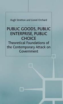 Public Goods, Public Enterprise, Public Choice: Theoretical Foundations of the Contemporary Attack on Government - Lionel Orchard,Hugh Stretton - cover