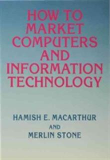 How to Market Computers and Information Technology - Hamish E. Macarthur,Merlin Stone - cover
