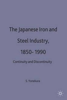 The Japanese Iron and Steel Industry, 1850-1990: Continuity and Discontinuity - Seiichiro Yonekura - cover
