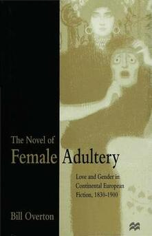 The Novel of Female Adultery: Love and Gender in Continental European Fiction, 1830-1900 - Bill Overton - cover