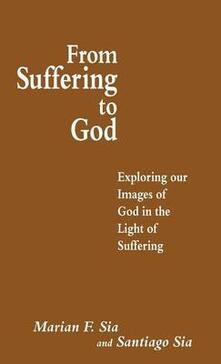 From Suffering to God: Exploring our Images of God in the Light of Suffering - Santiago Sia - cover
