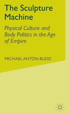 The Sculpture Machine: Physical Culture and Body Politics in the Age of Empire - M. Budd - cover