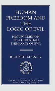 Human Freedom and the Logic of Evil: Prolegomenon to a Christian Theology of Evil - Richard Worsley - cover