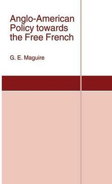 Anglo-American Policy towards the Free French - G. E. Maguire - cover