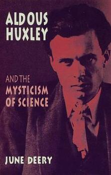 Aldous Huxley and the Mysticism of Science - June Deery - cover