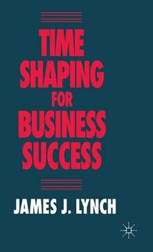 Time Shaping for Business Success - James J. Lynch - cover