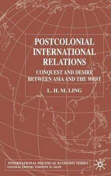 Postcolonial International Relations: Conquest and Desire between Asia and the West - L. H. M. Ling - cover