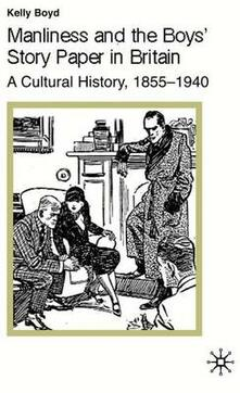 Manliness and the Boys' Story Paper in Britain: A Cultural History, 1855-1940 - K. Boyd - cover
