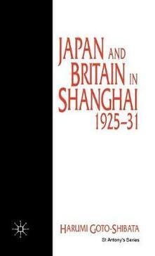 Japan and Britain in Shanghai, 1925-31 - Harumi Goto-Shibata - cover
