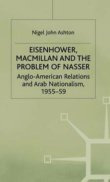 Eisenhower, Macmillan and the Problem of Nasser: Anglo-American Relations and Arab Nationalism, 1955-59 - N. Ashton - cover