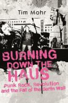 Burning Down The Haus: Punk Rock, Revolution and the Fall of the Berlin Wall - Tim Mohr - cover