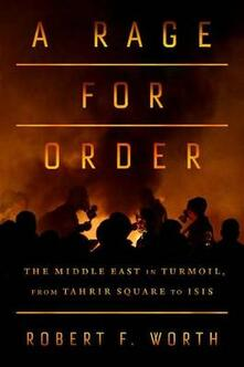 A Rage for Order: The Middle East in Turmoil, from Tahrir Square to Isis - Robert F Worth - cover