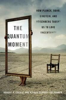 The Quantum Moment: How Planck, Bohr, Einstein, and Heisenberg Taught Us to Love Uncertainty - Robert P. Crease,Alfred Scharff Goldhaber - cover