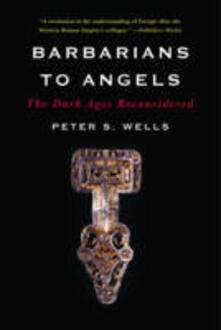 Barbarians to Angels: The Dark Ages Reconsidered - Peter S. Wells - cover