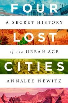 Four Lost Cities: A Secret History of the Urban Age - Annalee Newitz - cover