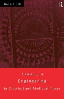 A History of Engineering in Classical and Medieval Times - Donald Hill - cover