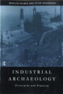 Industrial Archaeology: Principles and Practice - Peter Neaverson,Marilyn Palmer - cover