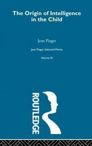 Origin of Intelligence in the Child: Selected Works vol 3 - Jean Piaget - cover